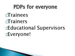 PDPs for everyone Trainees Trainers Educational Everyone Supervisors