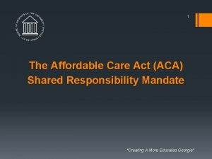 1 The Affordable Care Act ACA Shared Responsibility