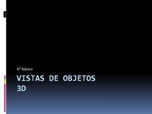 6 bsico VISTAS DE OBJETOS 3 D Vistas