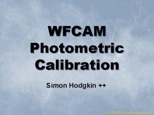 WFCAM Photometric Calibration Simon Hodgkin 5202021 Simon Hodgkin