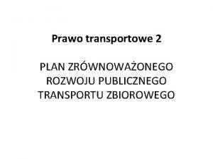 Prawo transportowe 2 PLAN ZRWNOWAONEGO ROZWOJU PUBLICZNEGO TRANSPORTU