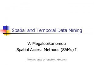 Spatial and Temporal Data Mining V Megalooikonomou Spatial