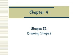 Chapter 4 Shapes II Drawing Shapes Recall the