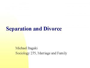 Separation and Divorce Michael Itagaki Sociology 275 Marriage