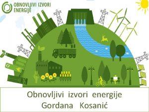 Obnovljivi izvori energije Gordana Kosani Neobnovljivi vidovi energije