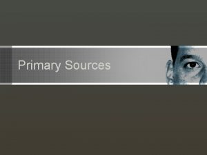 Primary Sources Primary vs Secondary Sources Primary Sources