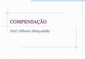 COMPENSAO Prof Gilberto Shinyashiki Prof Gilberto Shinyashiki FEARPUSP