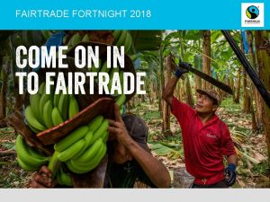 FAIRTRADE FORTNIGHT 2018 WHAT IS FAIRTRADE Fairtrade is