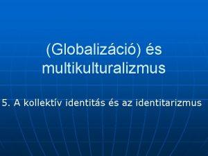 Globalizci s multikulturalizmus 5 A kollektv identits s