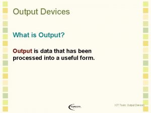 Output Devices What is Output Output is data