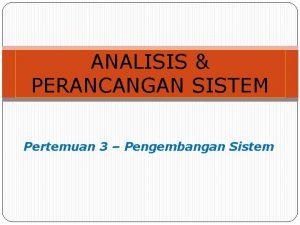 ANALISIS PERANCANGAN SISTEM Pertemuan 3 Pengembangan Sistem Pengembangan