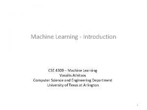 Machine Learning Introduction CSE 4309 Machine Learning Vassilis