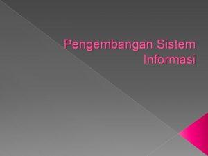 Pengembangan Sistem Informasi 1 Pendahuluan Pengembangan sistem informasi