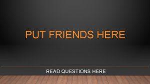 PUT FRIENDS HERE READ QUESTIONS HERE PUT FRIENDS
