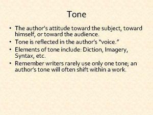 Tone The authors attitude toward the subject toward