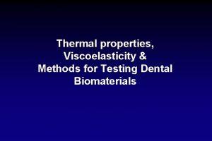 Thermal properties Viscoelasticity Methods for Testing Dental Biomaterials