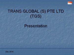 TRANS GLOBAL S PTE LTD TGS Presentation Dec