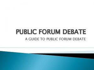 PUBLIC FORUM DEBATE A GUIDE TO PUBLIC FORUM