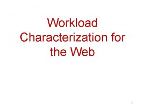 Workload Characterization for the Web 1 Understanding the