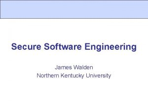 Secure Software Engineering James Walden Northern Kentucky University