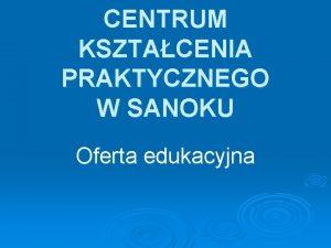 CENTRUM KSZTACENIA PRAKTYCZNEGO W SANOKU Oferta edukacyjna Dziaalno