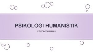 PSIKOLOGI HUMANISTIK PSIKOLOGI UMUM I Sejarah Psikologi Humanistik