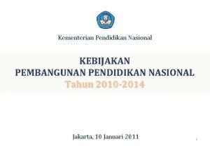 Kementerian Pendidikan Nasional KEBIJAKAN PEMBANGUNAN PENDIDIKAN NASIONAL Tahun