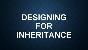 DESIGNING FOR INHERITANCE DESIGNING FOR INHERITANCE Inheritance should