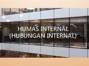 HUMAS INTERNAL HUBUNGAN INTERNAL Hubungan Internal adalah kegiatan