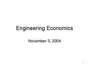Engineering Economics November 3 2004 1 Engineering Economy
