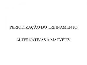 PERIODIZAO DO TREINAMENTO ALTERNATIVAS MATVIEV Introduo Em pocas