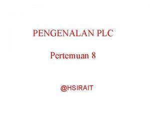 PENGENALAN PLC Pertemuan 8 HSIRAIT PENGENALAN PLC PROGRAMABLE