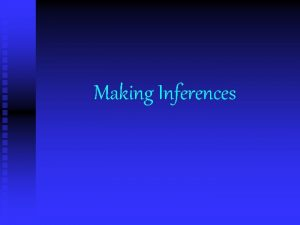 Making Inferences Inferences n Inferences are logical assumptions