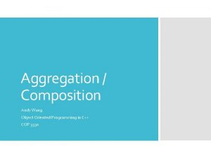 Aggregation Composition Andy Wang Object Oriented Programming in