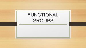 FUNCTIONAL GROUPS FUNCTIONAL GROUPS A functional group is