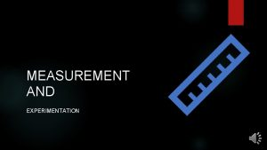 MEASUREMENT AND EXPERIMENTATION Measurement is the process of