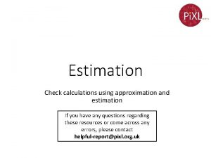 Estimation Check calculations using approximation and estimation If