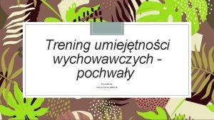 Trening umiejtnoci wychowawczych pochway Opracowanie Justyna Kulma Mazurek