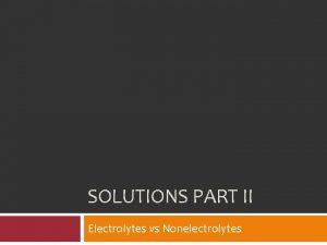 SOLUTIONS PART II Electrolytes vs Nonelectrolytes Electrolytes vs