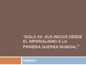 SIGLO XX SUS INICIOS DESDE EL IMPERIALISMO A