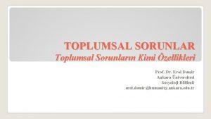 TOPLUMSAL SORUNLAR Toplumsal Sorunlarn Kimi zellikleri Prof Dr