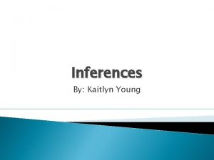 Inferences By Kaitlyn Young Making Inferences and why