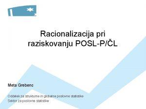 Racionalizacija pri raziskovanju POSLPL Meta Grebenc Oddelek za