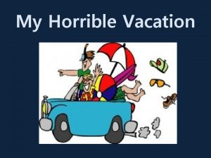 My Horrible Vacation For summer vacation I went