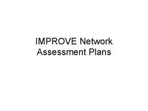 IMPROVE Network Assessment Plans IMPROVE Network Assessment Motivation
