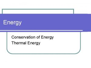Energy Conservation of Energy Thermal Energy Energy l