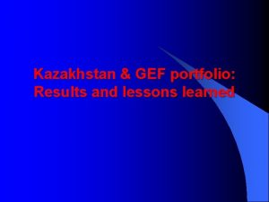 Kazakhstan GEF portfolio Results and lessons learned GEF
