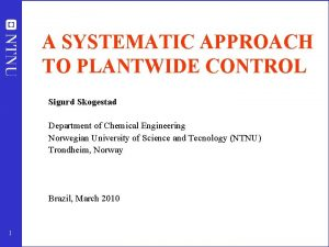 A SYSTEMATIC APPROACH TO PLANTWIDE CONTROL Sigurd Skogestad