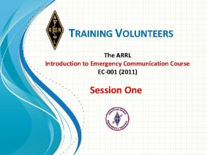 TRAINING VOLUNTEERS The ARRL Introduction to Emergency Communication
