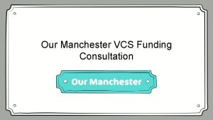 Our Manchester VCS Funding Consultation Welcome Our Manchester